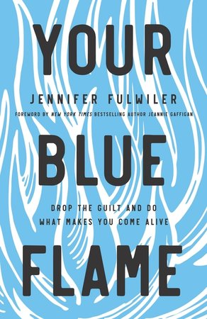 Your Blue Flame- Drop the Guilt and do what makes you come alive